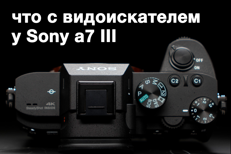 Sony a7 III имеет системную проблему с видоискателем?