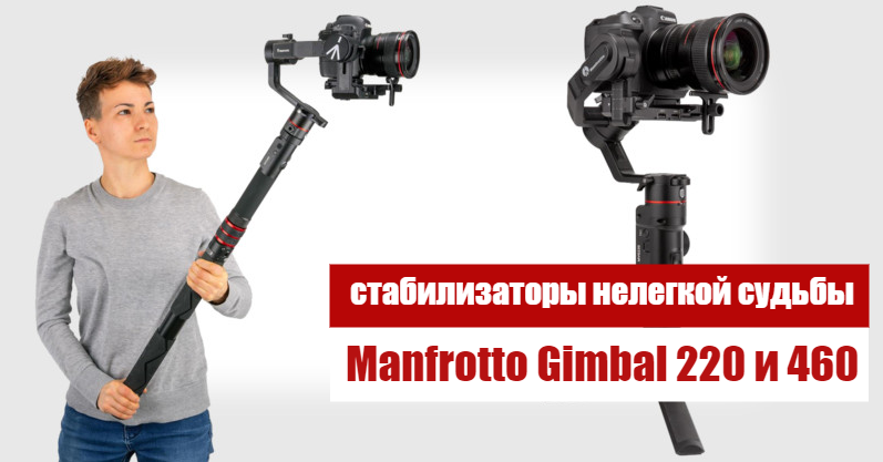 Стабилизаторы нелегкой судьбы Manfrotto Gimbal 220 и 460
