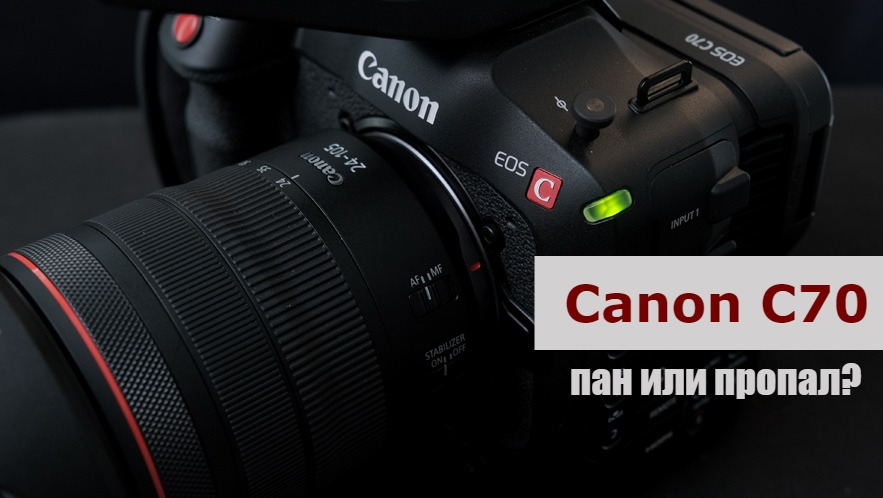 Canon C70 — мечта видеографа или кот в мешке?